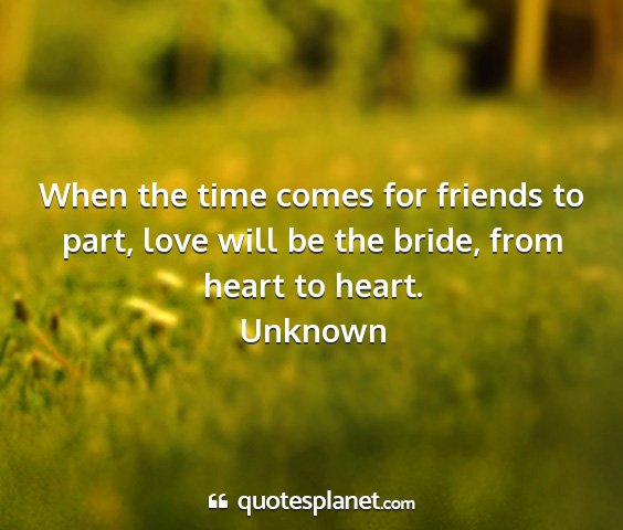 Unknown - when the time comes for friends to part, love...