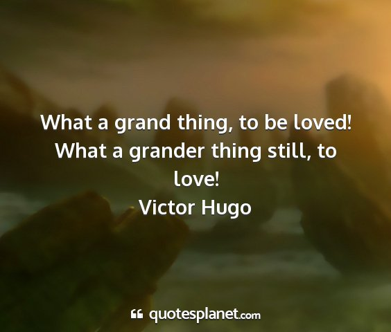 Victor hugo - what a grand thing, to be loved! what a grander...