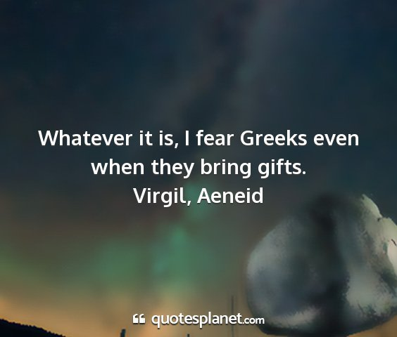 Virgil, aeneid - whatever it is, i fear greeks even when they...