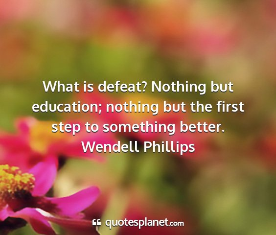 Wendell phillips - what is defeat? nothing but education; nothing...
