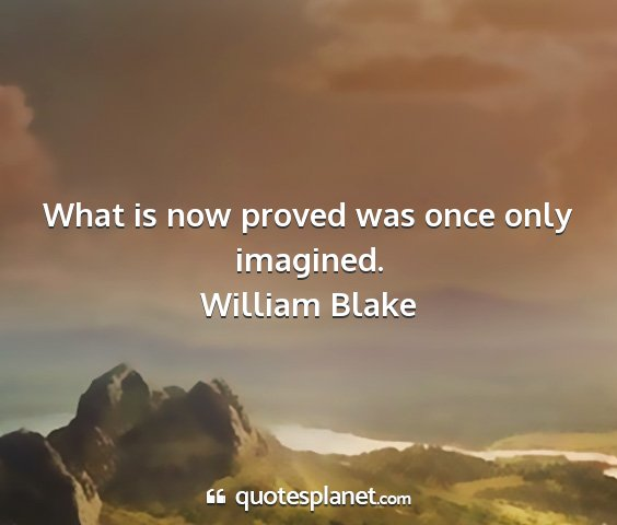 William blake - what is now proved was once only imagined....