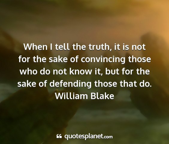 William blake - when i tell the truth, it is not for the sake of...