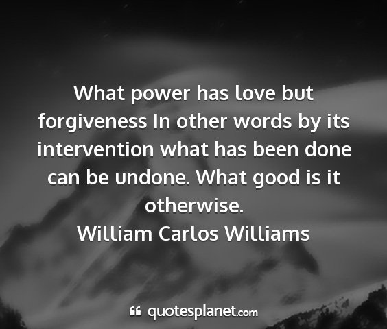 William carlos williams - what power has love but forgiveness in other...