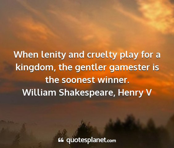 William shakespeare, henry v - when lenity and cruelty play for a kingdom, the...