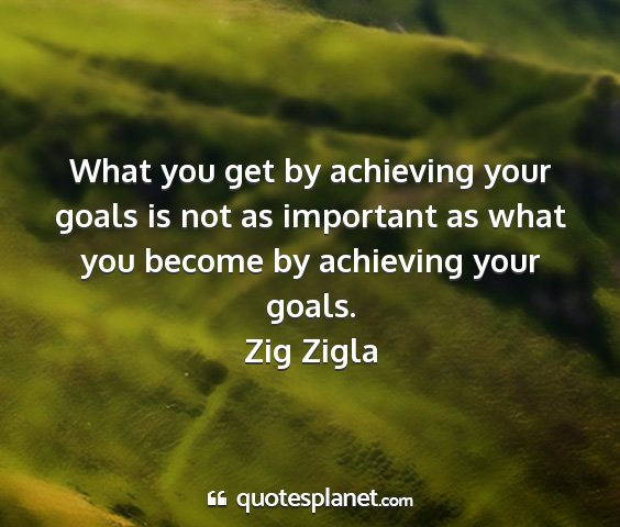 Zig zigla - what you get by achieving your goals is not as...