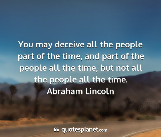 Abraham lincoln - you may deceive all the people part of the time,...