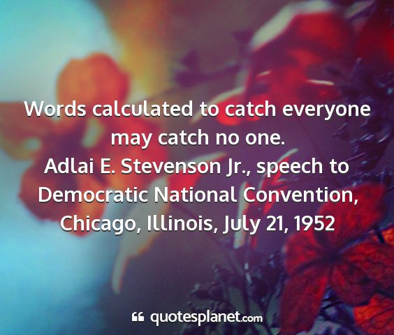 Adlai e. stevenson jr., speech to democratic national convention, chicago, illinois, july 21, 1952 - words calculated to catch everyone may catch no...
