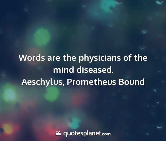 Aeschylus, prometheus bound - words are the physicians of the mind diseased....