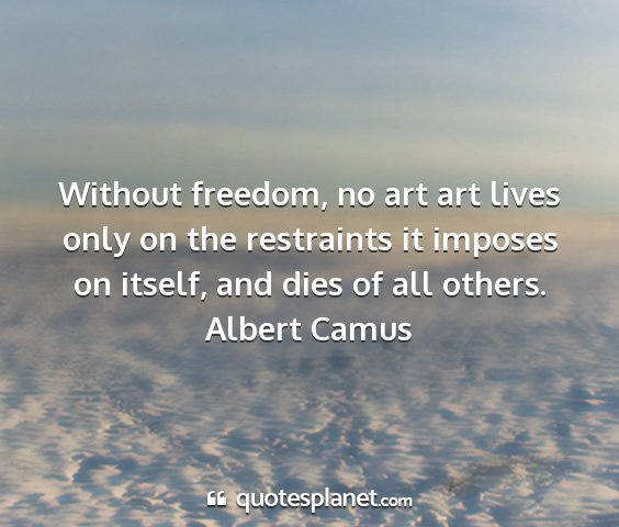 Albert camus - without freedom, no art art lives only on the...