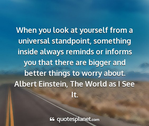 Albert einstein, the world as i see it. - when you look at yourself from a universal...