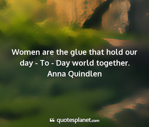 Anna quindlen - women are the glue that hold our day - to - day...