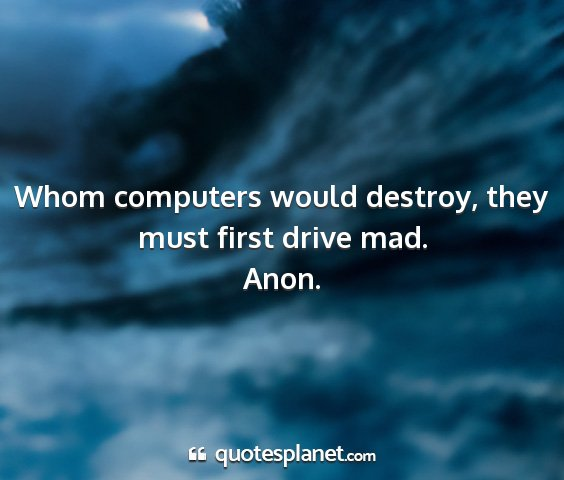 Anon. - whom computers would destroy, they must first...