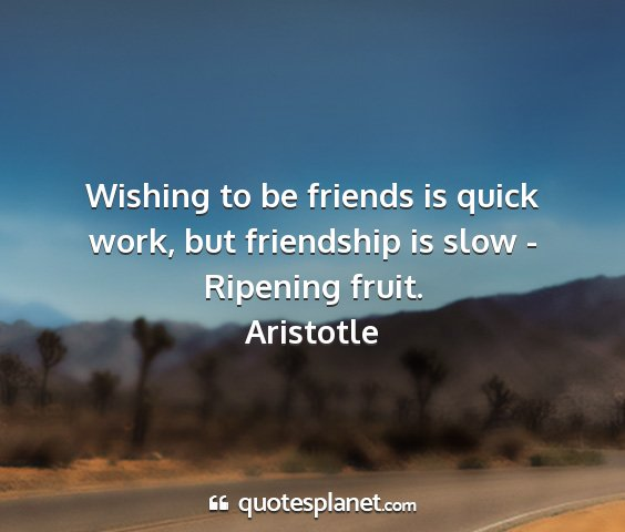 Aristotle - wishing to be friends is quick work, but...