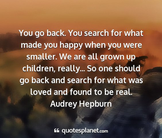 Audrey hepburn - you go back. you search for what made you happy...