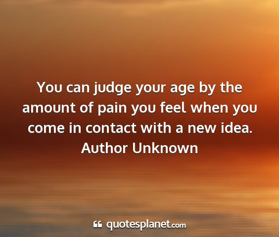 Author unknown - you can judge your age by the amount of pain you...