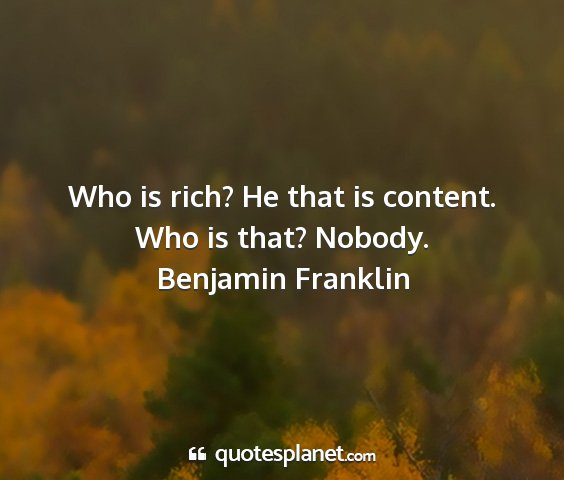 Benjamin franklin - who is rich? he that is content. who is that?...