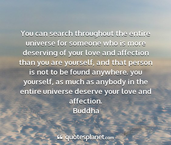 Buddha - you can search throughout the entire universe for...