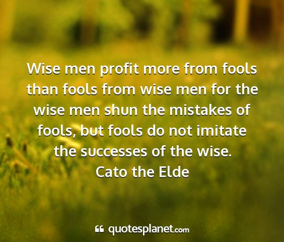 Cato the elde - wise men profit more from fools than fools from...