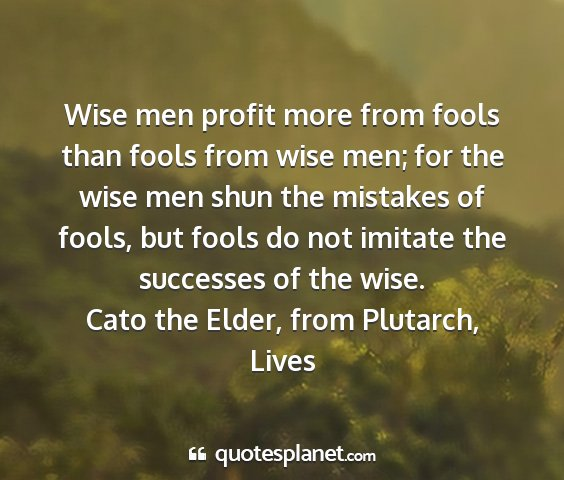 Cato the elder, from plutarch, lives - wise men profit more from fools than fools from...