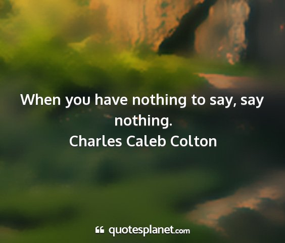 Charles caleb colton - when you have nothing to say, say nothing....