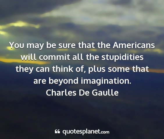 Charles de gaulle - you may be sure that the americans will commit...