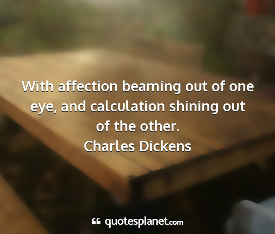 Charles dickens - with affection beaming out of one eye, and...