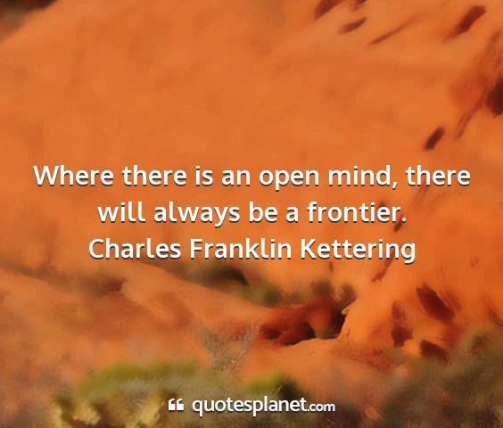 Charles franklin kettering - where there is an open mind, there will always be...
