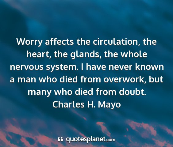 Charles h. mayo - worry affects the circulation, the heart, the...