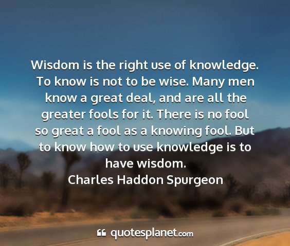 Charles haddon spurgeon - wisdom is the right use of knowledge. to know is...