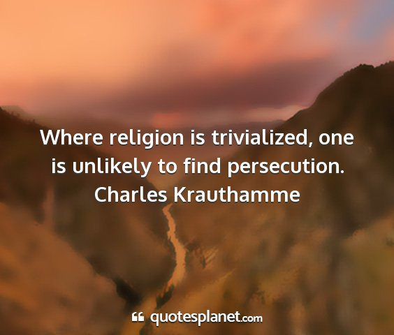 Charles krauthamme - where religion is trivialized, one is unlikely to...