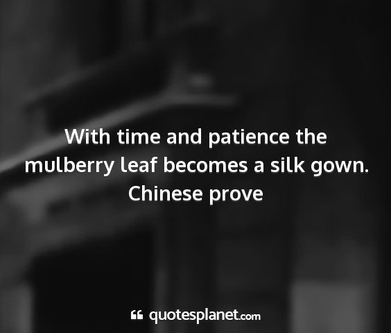 Chinese prove - with time and patience the mulberry leaf becomes...