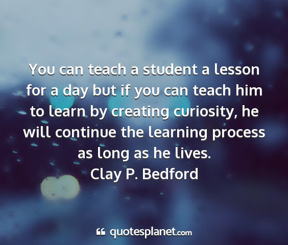 Clay p. bedford - you can teach a student a lesson for a day but if...