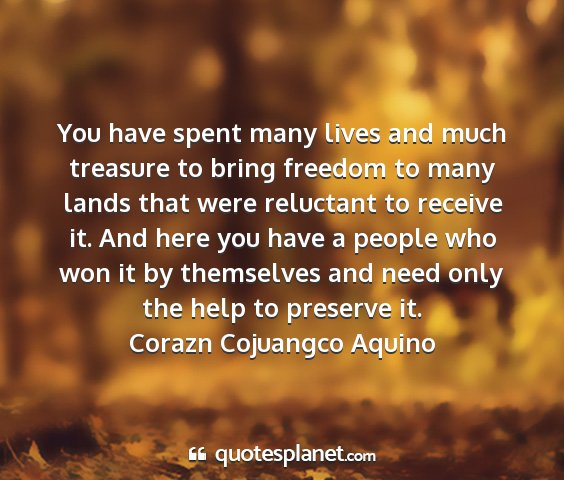 Corazn cojuangco aquino - you have spent many lives and much treasure to...