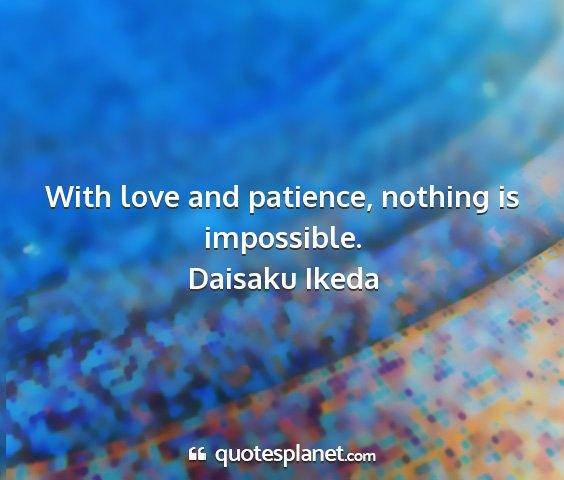 Daisaku ikeda - with love and patience, nothing is impossible....