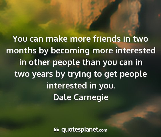 Dale carnegie - you can make more friends in two months by...