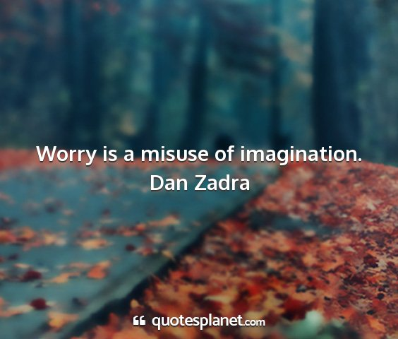 Dan zadra - worry is a misuse of imagination....