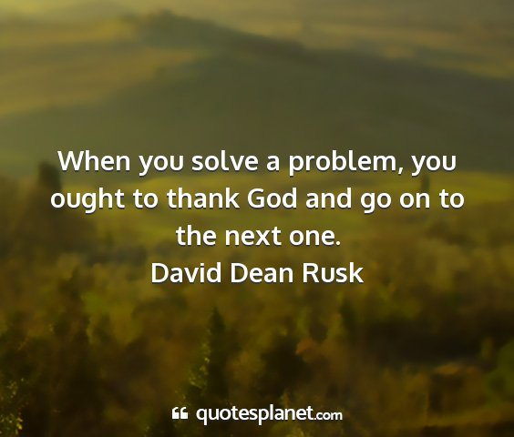 David dean rusk - when you solve a problem, you ought to thank god...