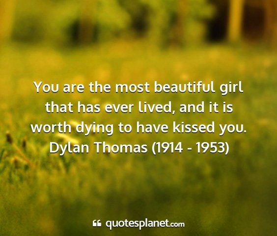 Dylan thomas (1914 - 1953) - you are the most beautiful girl that has ever...