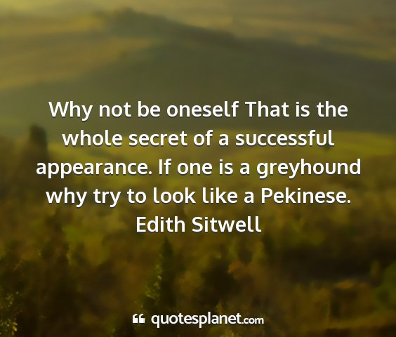 Edith sitwell - why not be oneself that is the whole secret of a...