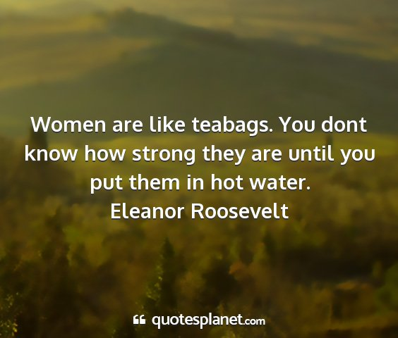 Eleanor roosevelt - women are like teabags. you dont know how strong...