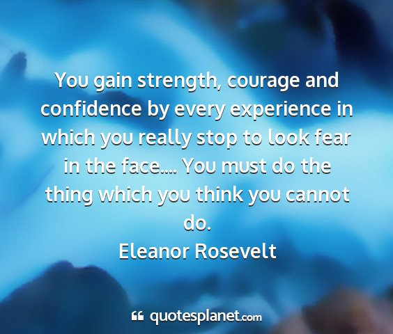 Eleanor rosevelt - you gain strength, courage and confidence by...