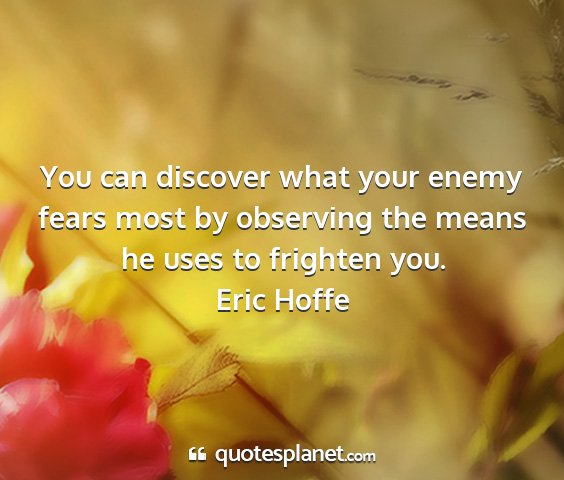 Eric hoffe - you can discover what your enemy fears most by...