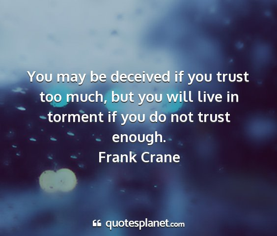 Frank crane - you may be deceived if you trust too much, but...