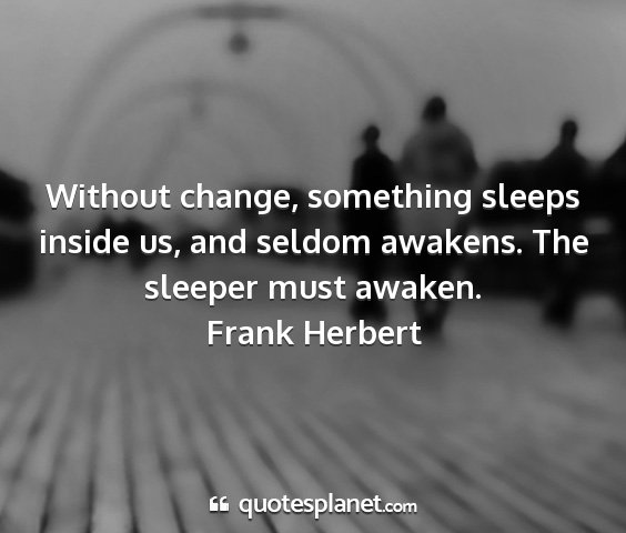 Frank herbert - without change, something sleeps inside us, and...