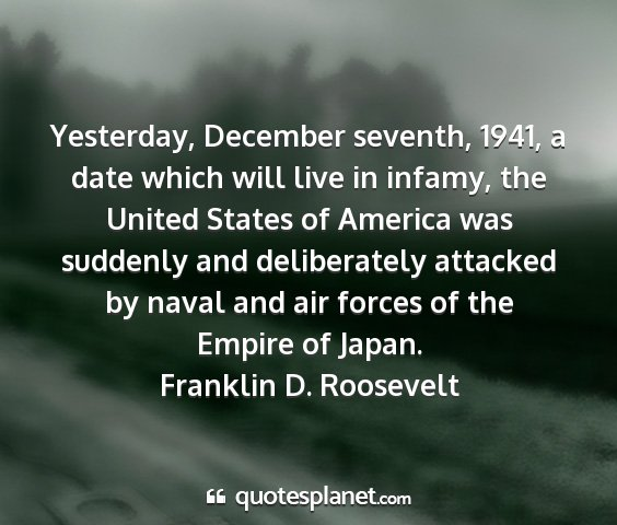 Franklin d. roosevelt - yesterday, december seventh, 1941, a date which...