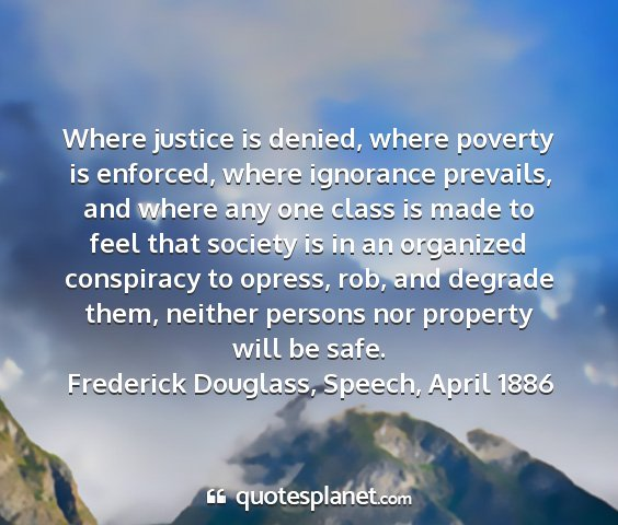 Frederick douglass, speech, april 1886 - where justice is denied, where poverty is...