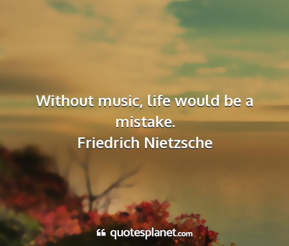 Friedrich nietzsche - without music, life would be a mistake....