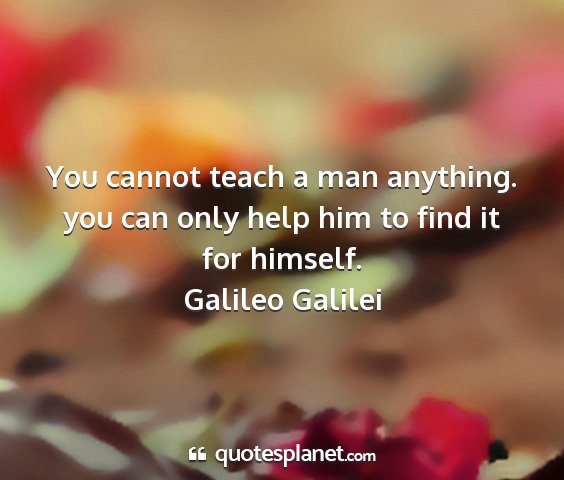 Galileo galilei - you cannot teach a man anything. you can only...