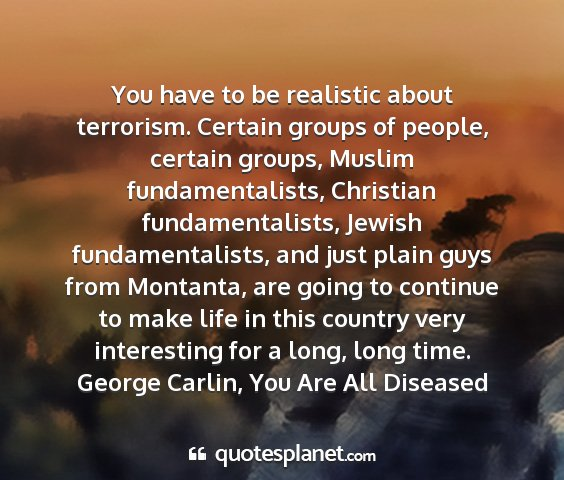 George carlin, you are all diseased - you have to be realistic about terrorism. certain...