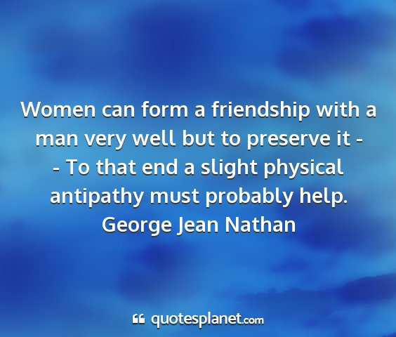 George jean nathan - women can form a friendship with a man very well...
